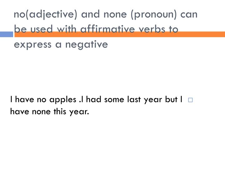 no(adjective) and none (pronoun) can be used with affirmative verbs to express a negative