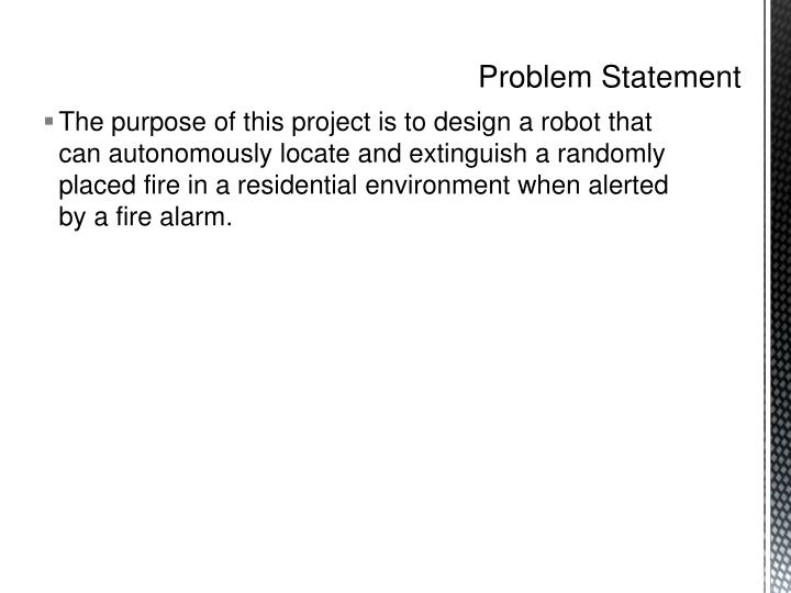 The purpose of this project is to design a robot that can autonomously locate and extinguish a randomly placed fire in a residential environment when alerted by a fire alarm.