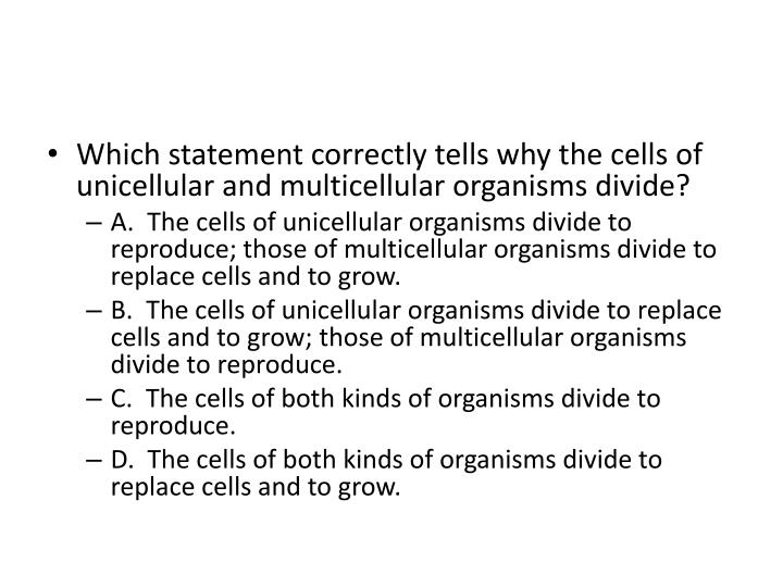Which statement correctly tells why the cells of unicellular and multicellular organisms divide?