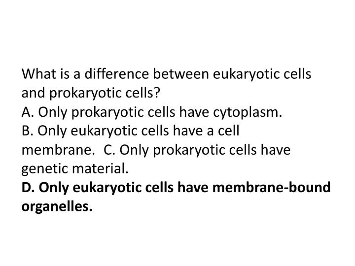 What is a difference between eukaryotic cells and prokaryotic cells?                                                                                             A. Only prokaryotic cells have cytoplasm.                                                                                     B. Only eukaryotic cells have a cell membrane.C. Only prokaryotic cells have genetic material.