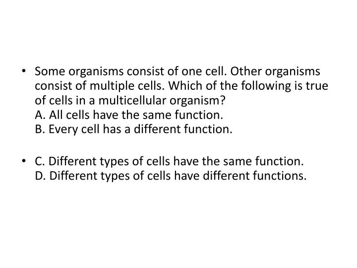 Some organisms consist of one cell. Other organisms consist of multiple cells. Which of the following is true of cells in a multicellular organism?