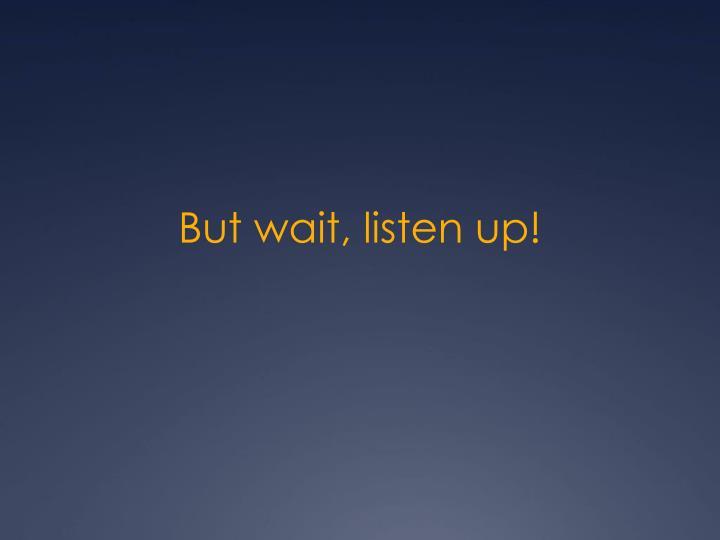 But wait, listen up!