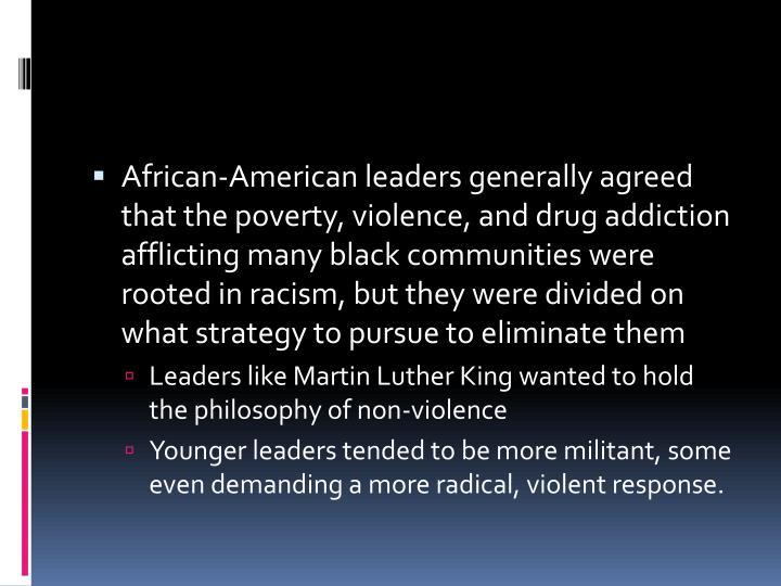 African-American leaders generally agreed that the poverty, violence, and drug addiction afflicting many black communities were rooted in racism, but they were divided on what strategy to pursue to eliminate them