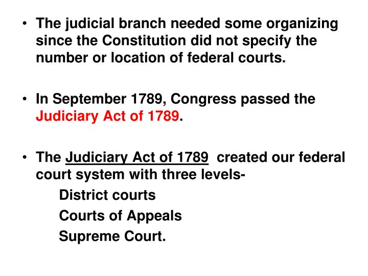 The judicial branch needed some organizing since the Constitution did not specify the number or location of federal courts.