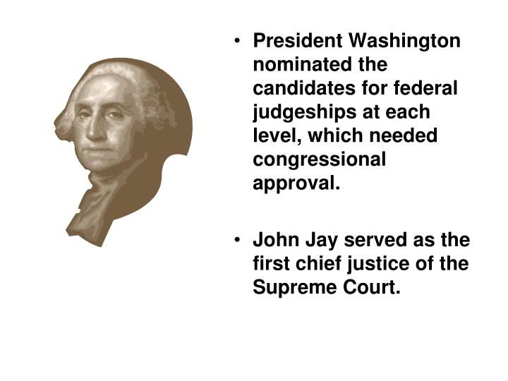President Washington nominated the candidates for federal judgeships at each level, which needed congressional approval.