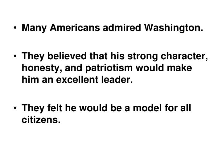 Many Americans admired Washington.