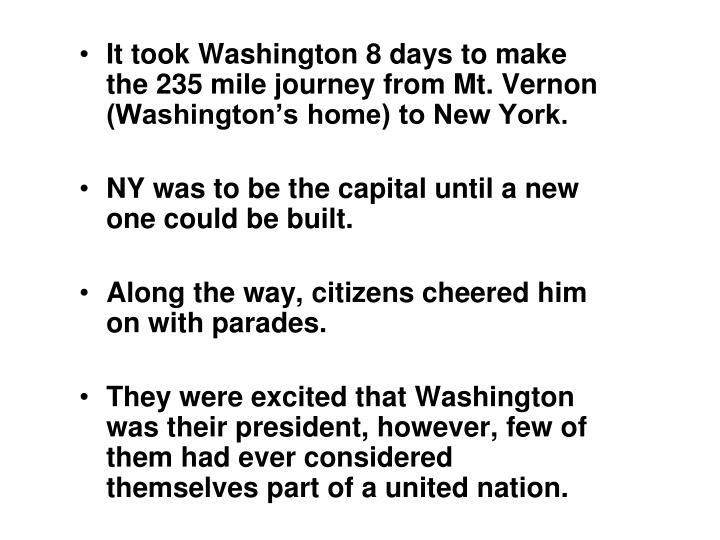 It took Washington 8 days to make the 235 mile journey from Mt. Vernon (Washington's home) to New York.