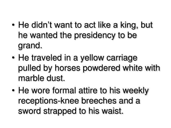 He didn't want to act like a king, but he wanted the presidency to be grand.