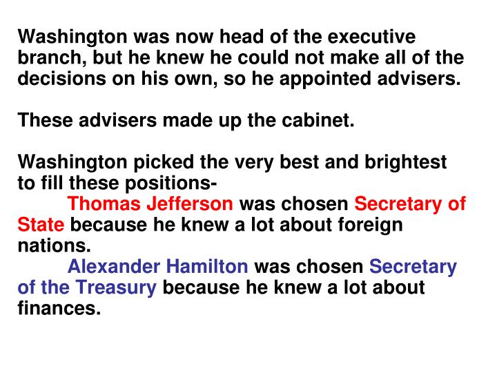 Washington was now head of the executive branch, but he knew he could not make all of the decisions on his own, so he appointed advisers.