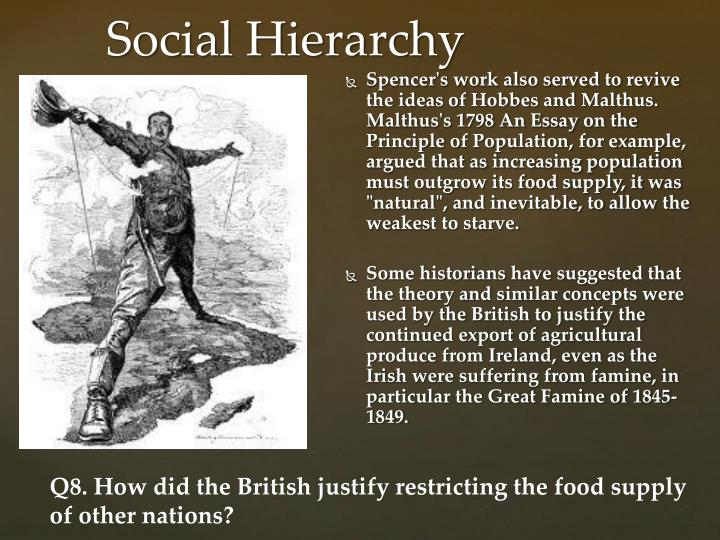 """Spencer's work also served to revive the ideas of Hobbes and Malthus. Malthus's 1798 An Essay on the Principle of Population, for example, argued that as increasing population must outgrow its food supply, it was """"natural"""", and inevitable, to allow the weakest to starve."""