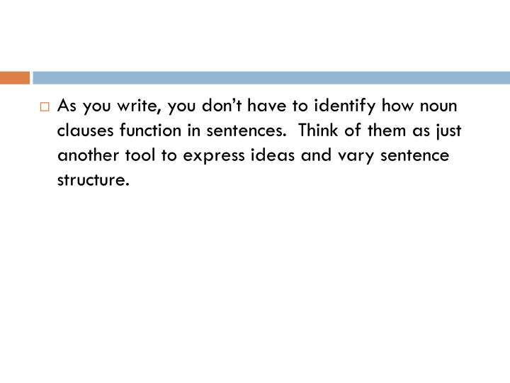 As you write, you don't have to identify how noun clauses function in sentences.  Think of them as just another tool to express ideas and vary sentence structure.