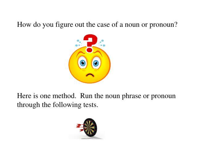 How do you figure out the case of a noun or pronoun?
