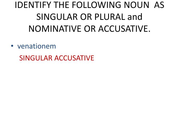 IDENTIFY THE FOLLOWING NOUN  AS SINGULAR OR PLURAL and NOMINATIVE OR ACCUSATIVE.
