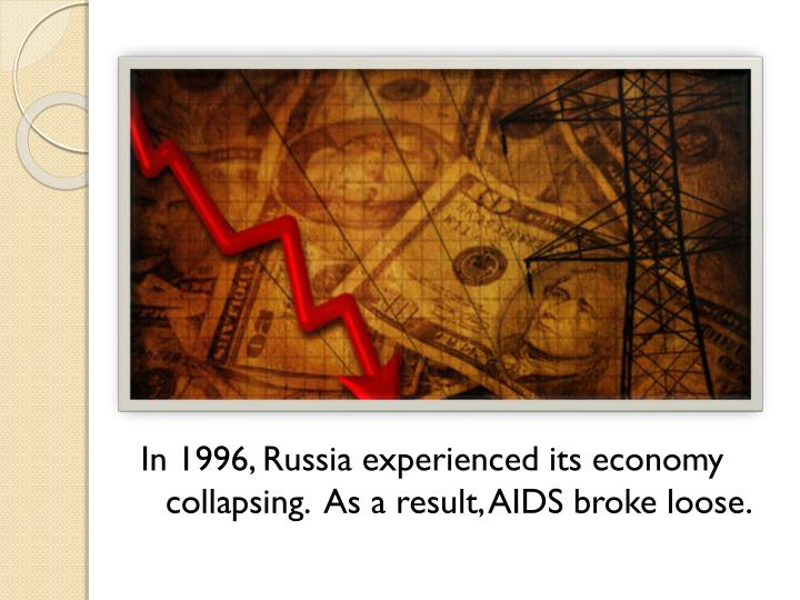 In 1996, Russia experienced its economy collapsing.  As a result, AIDS broke loose.