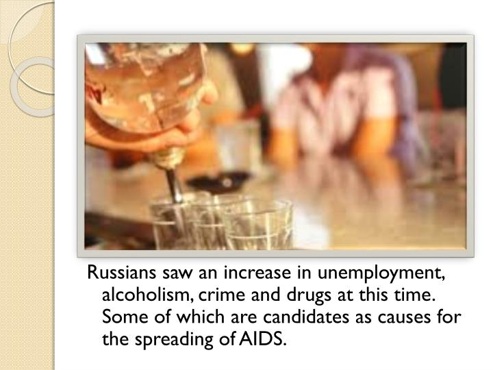 Russians saw an increase in unemployment, alcoholism, crime and drugs at this time. Some of which are candidates as causes for the spreading of AIDS.