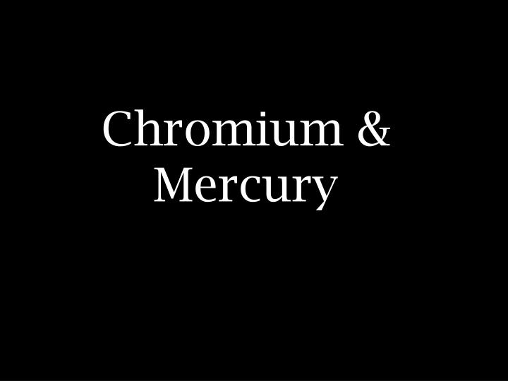 Chromium & Mercury
