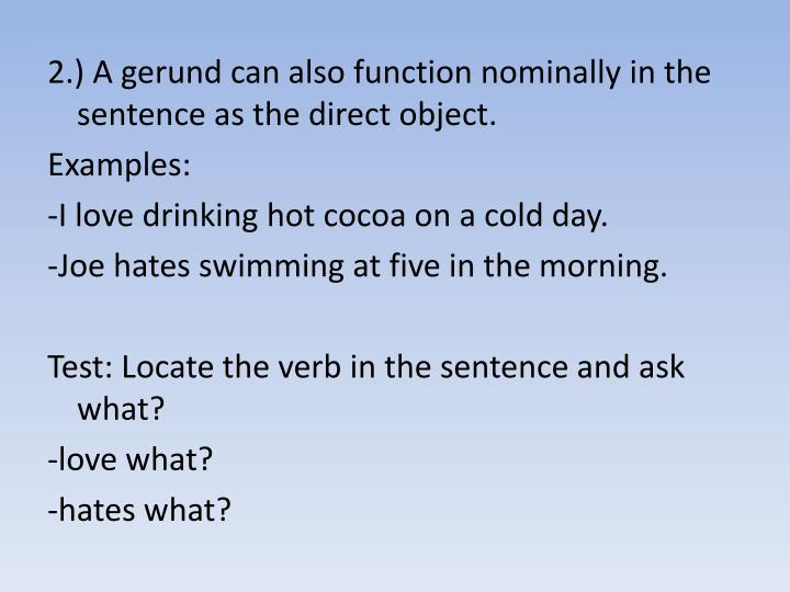 2.) A gerund can also function nominally in the sentence as the direct object.