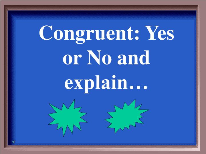 Congruent: Yes or No and explain…