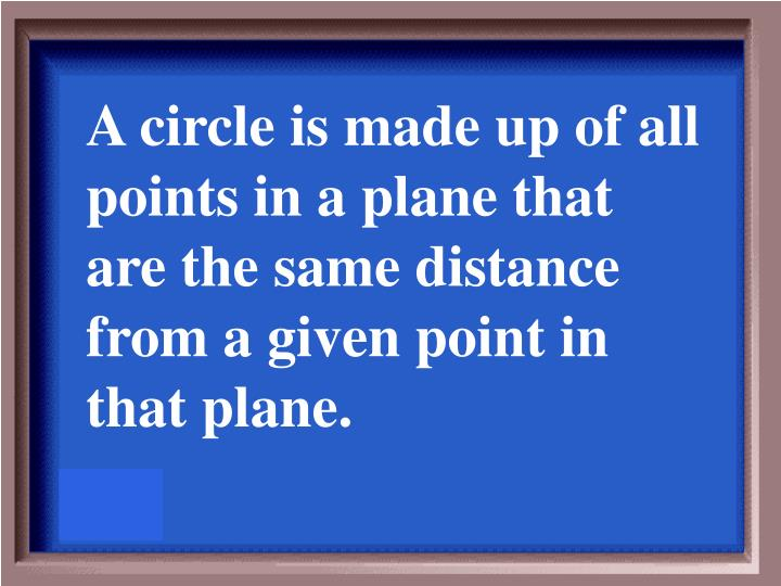 A circle is made up of all points in a plane that are the same distance from a given point in that plane.