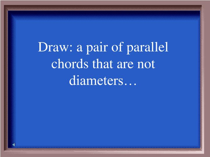 Draw: a pair of parallel chords that are not diameters…