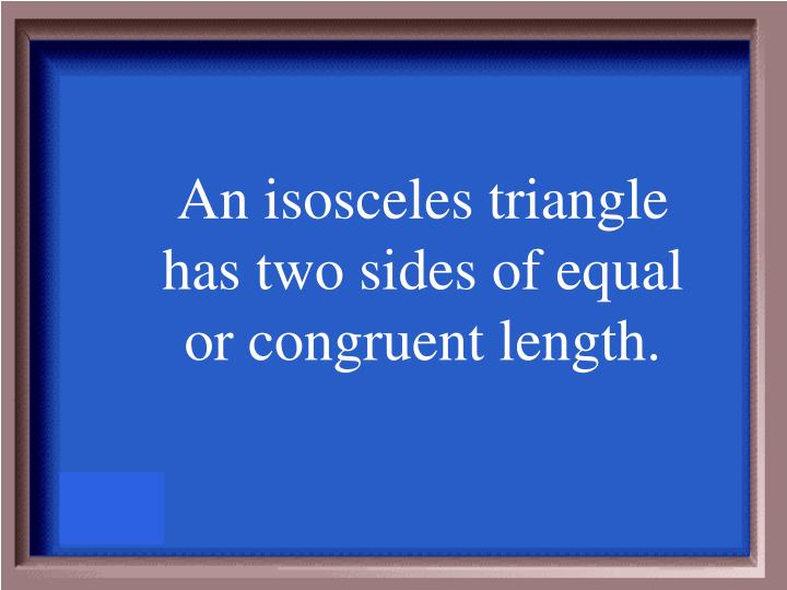 An isosceles triangle has two sides of equal or congruent length.