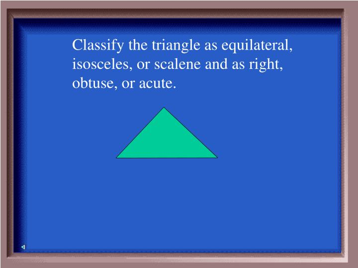 Classify the triangle as equilateral, isosceles, or scalene and as right, obtuse, or acute.