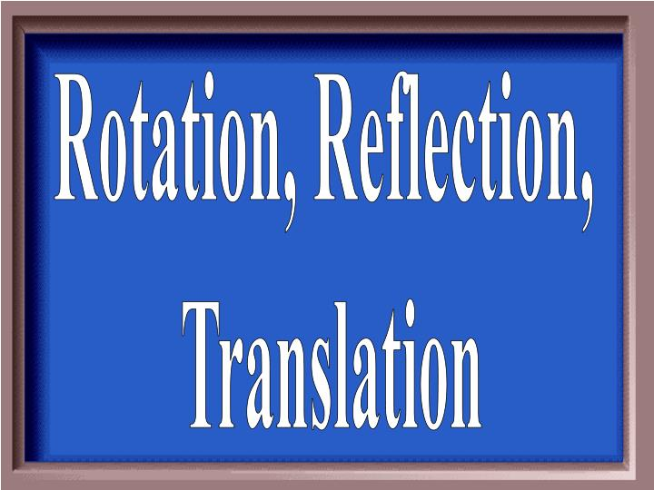 Rotation, Reflection,