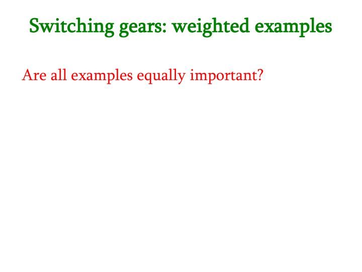 Switching gears: weighted examples