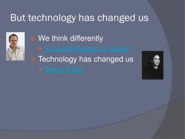 But technology has changed us