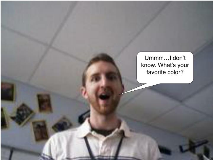 Ummm…I don't know. What's your favorite color?