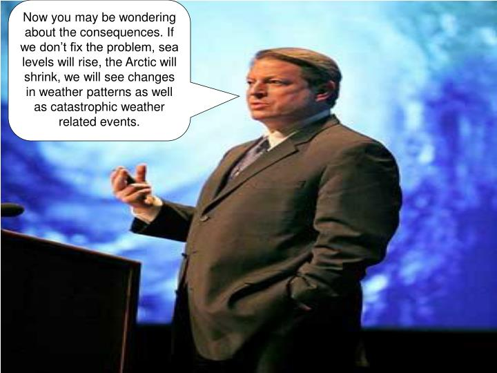 Now you may be wondering about the consequences. If we don't fix the problem, sea levels will rise, the Arctic will shrink, we will see changes in weather patterns as well as catastrophic weather related events.