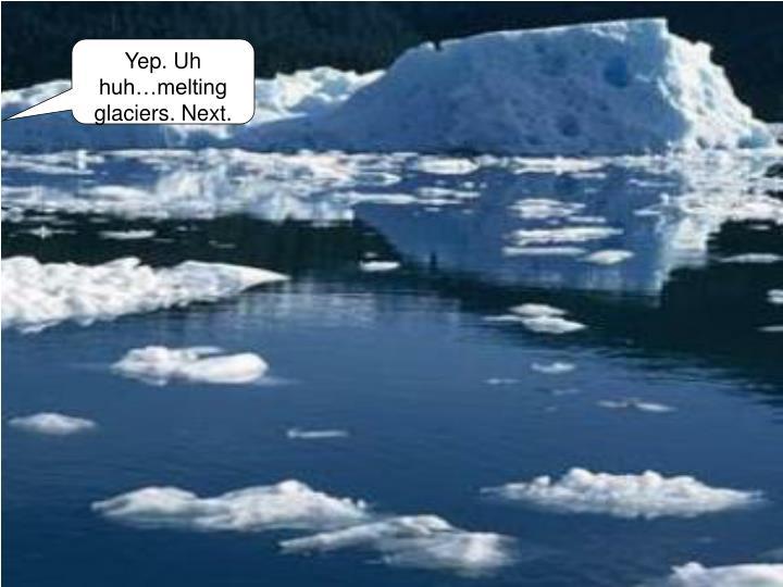 Yep. Uh huh…melting glaciers. Next.