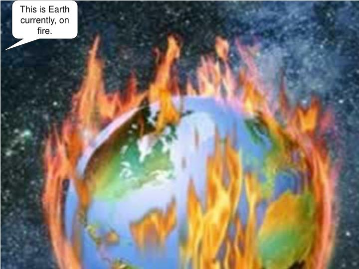 This is Earth currently, on fire.