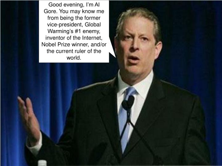 Good evening, I'm Al Gore. You may know me from being the former vice-president, Global Warming's #1 enemy, inventor of the Internet, Nobel Prize winner, and/or the current ruler of the world.