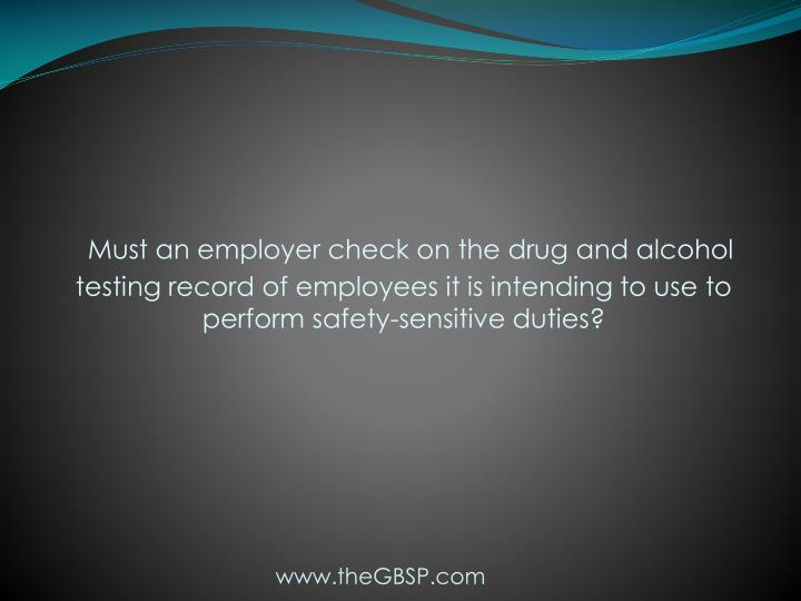 Must an employer check on the drug and alcohol testing record of employees it is intending to use to perform safety-sensitive duties?