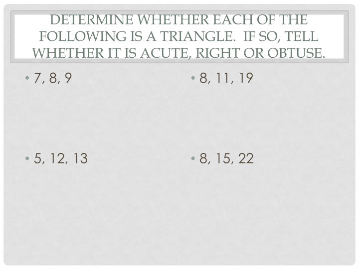 Determine whether each of the following is a triangle.  If so, tell whether it is acute, right or obtuse.