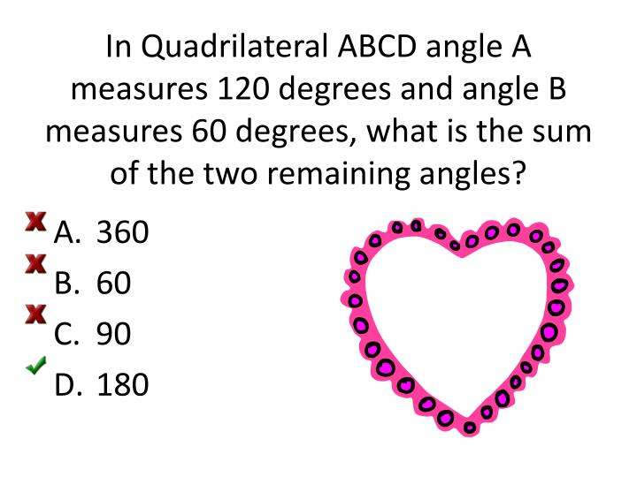 In Quadrilateral ABCD angle A measures 120 degrees and angle B measures 60 degrees, what is the sum of the two remaining angles?