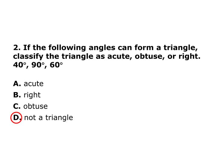2. If the following angles can form a triangle, classify the triangle as acute, obtuse, or right.