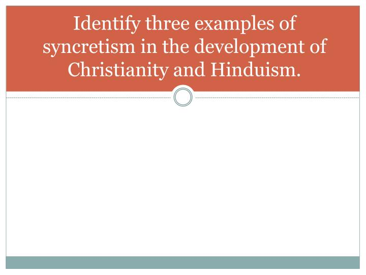 Identify three examples of syncretism in the development of Christianity and Hinduism.
