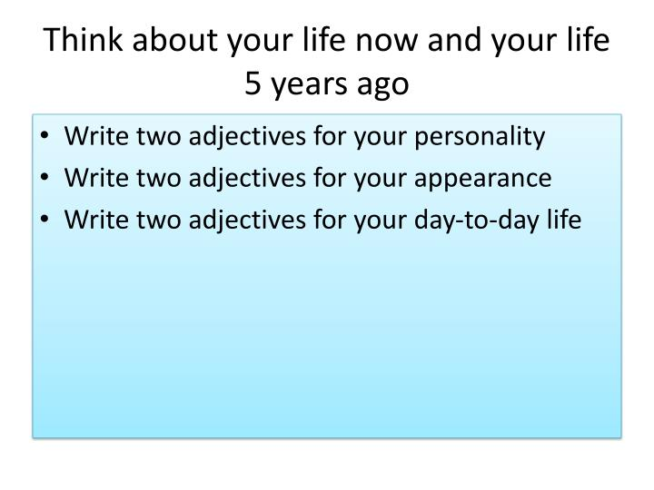 Think about your life now and your life 5 years ago