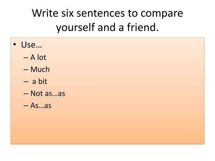 Write six sentences to compare yourself and a friend.