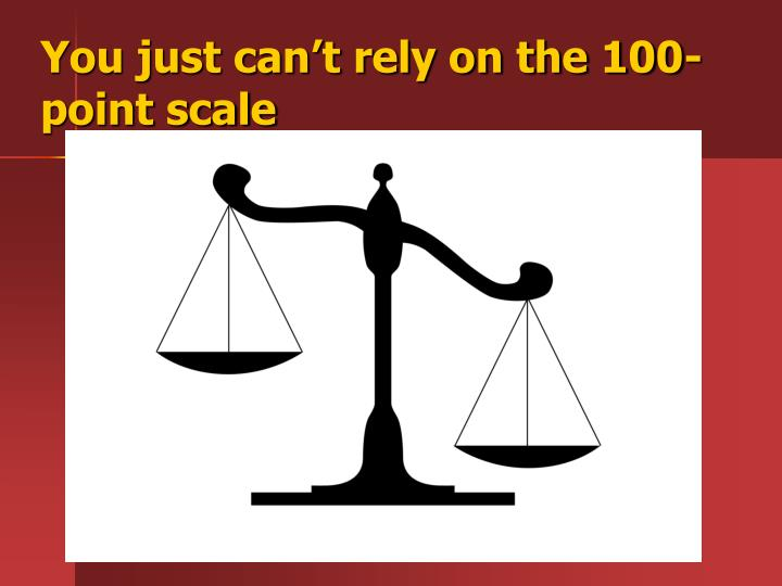 You just can't rely on the 100- point scale