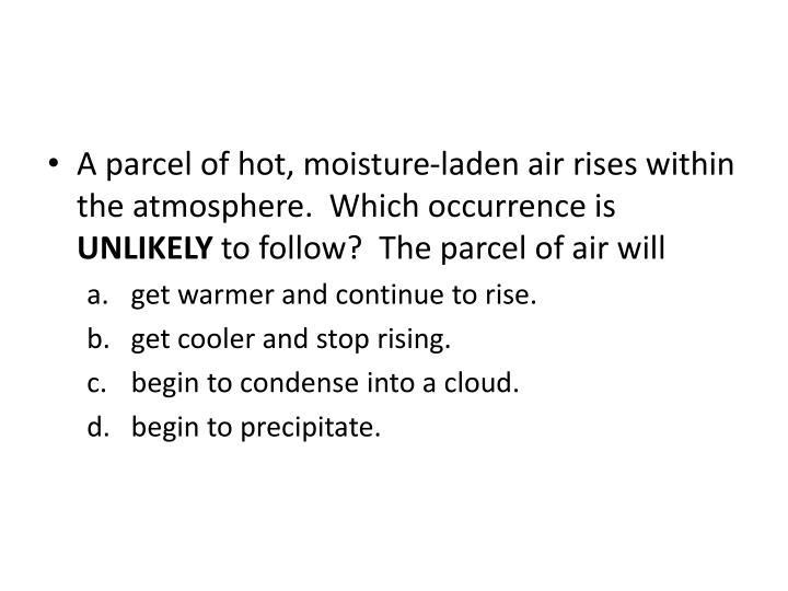 A parcel of hot, moisture-laden air rises within the atmosphere. Which occurrence is