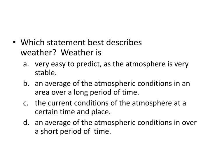Which statement best describes weather? Weather is