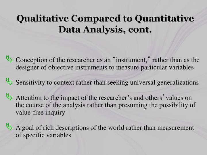 Qualitative Compared to Quantitative Data Analysis, cont.