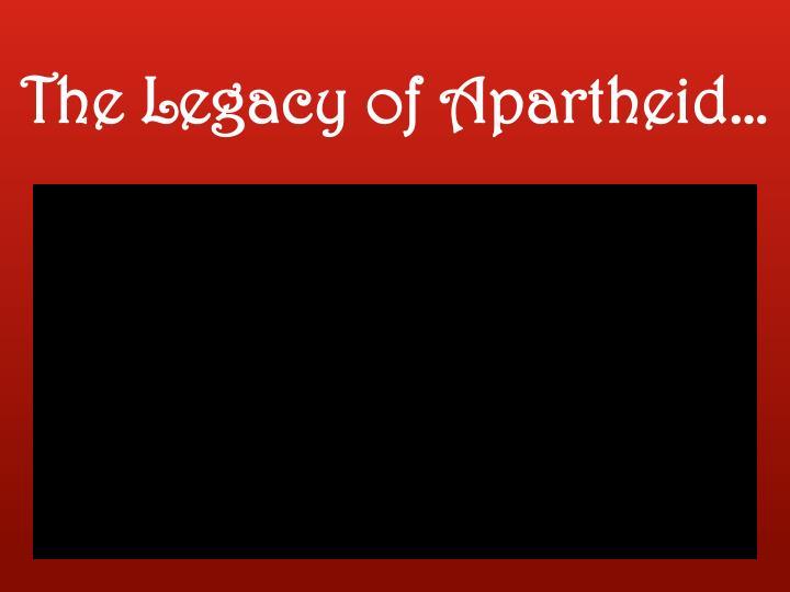 The Legacy of Apartheid…