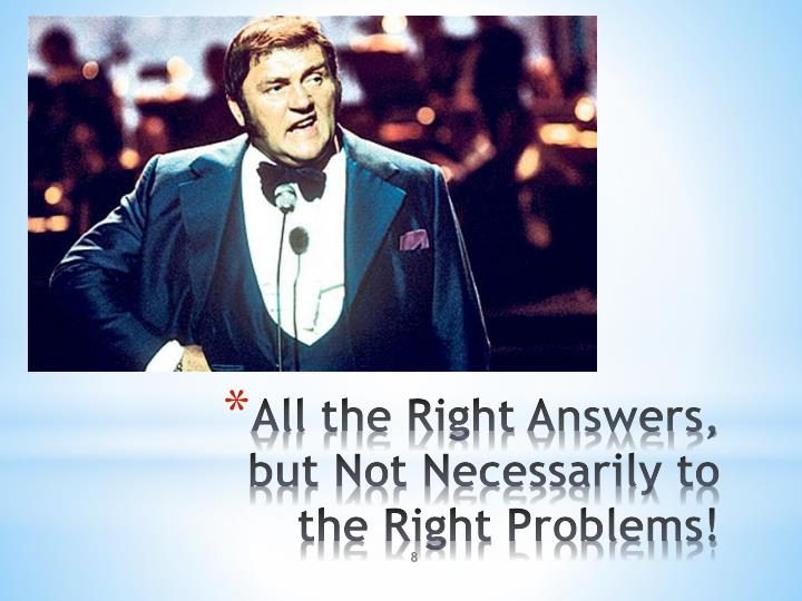 All the Right Answers, but Not Necessarily to the Right Problems!