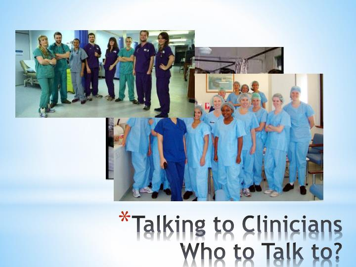 Talking to Clinicians Who to Talk to?