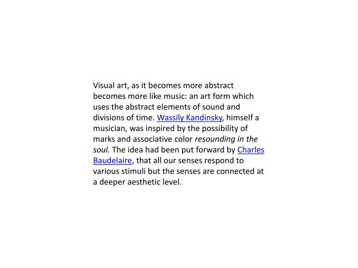 Visual art, as it becomes more abstract becomes more like music: an art form which uses the abstract elements of sound and divisions of time.