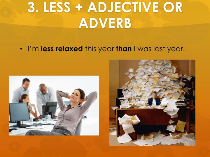 3. LESS + ADJECTIVE OR ADVERB